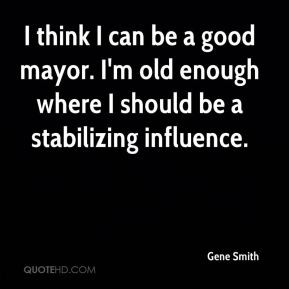 Gene Smith - I think I can be a good mayor. I'm old enough where I ...