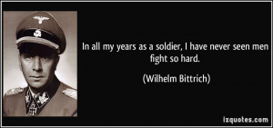 ... as a soldier, I have never seen men fight so hard. - Wilhelm Bittrich