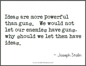 Joseph STALIN: Ideas are more powerful than guns. We would not let our ...