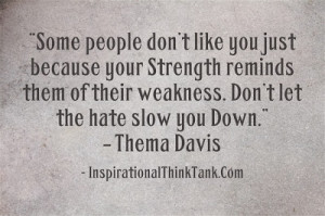... of theirweakness. Don't let the hate slow you Down. – Thema Davis