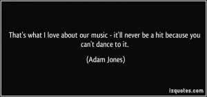 That's what I love about our music - it'll never be a hit because you ...