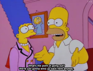 My favorite Simpsons quote and also my life's moto,
