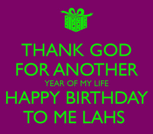 THANK GOD FOR ANOTHER YEAR OF MY LIFE HAPPY BIRTHDAY TO ME LAHS