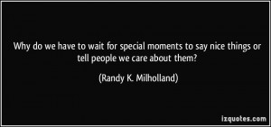 ... nice things or tell people we care about them? - Randy K. Milholland