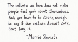 """... if the culture doesn't work, don't buy it."""" – Morrie Shwartz"""