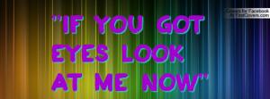 If you got eyes look at me now Profile Facebook Covers