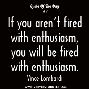 ... you aren't fired with enthusiasm, you will be fired with enthusiasm