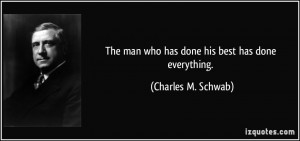 The man who has done his best has done everything. - Charles M. Schwab