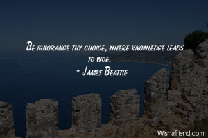 ignorance-Be ignorance thy choice, where knowledge leads to woe.