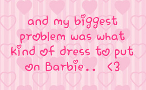 and my biggest problem was what kind of dress to put on Barbie..