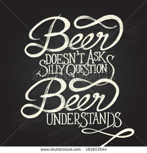 Beer doesn't as silly questions, Beer understands. Hand drawn quotes ...