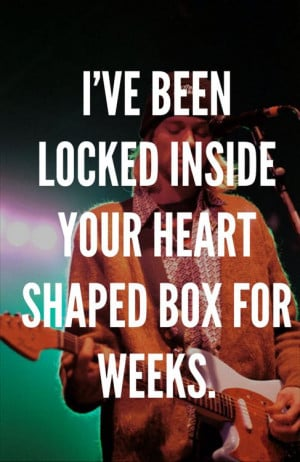 Heart Shaped Box by Nirvana Quote~Love this song. It has a lot of ...