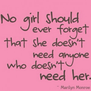No girl should ever forget that she doesn't need anyone who doesn't ...