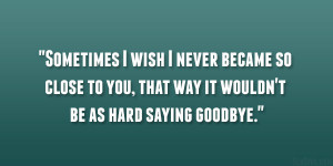 ... so close to you, that way it wouldn't be as hard saying goodbye