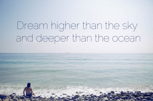 Quote – Dream higher than the sky and deeper than the ocean