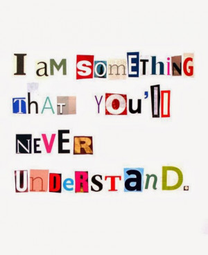 am something that you will never understand