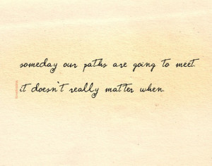 Someday our paths are going to meet. It doesn't really matter when.