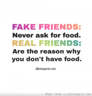 FAKE FRIENDS: Never ask for food. REAL FRIENDS: are the reason why you ...
