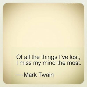 Of all the things ive lost i miss my mind the most mark twain quote