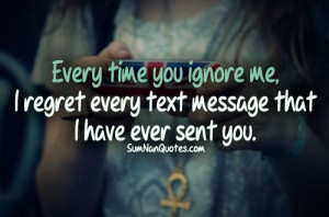 Quotes About Ignoring Me Each time you ignore me,i
