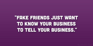Fake friends just want to know your business to tell your business ...