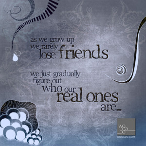 as we grow up we rarely lose friends we just gradually figure out who ...