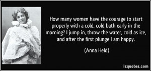 ... water, cold as ice, and after the first plunge I am happy. - Anna Held