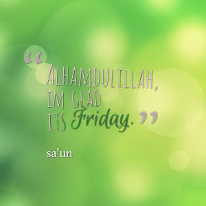 Quotes Picture: alhamdulillah, im glad its friday