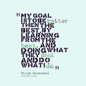Quotes Picture: my goal is to be better then the best, by learning ...