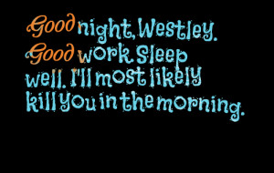 Quotes Picture: good night, westley good work sleep well i'll most ...