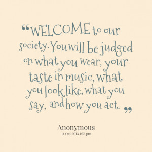 Quotes Picture: welcome to our society you will be judged on what you ...