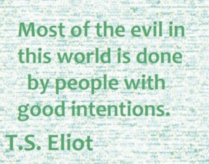 Most of the evil in this world is done by people with good intentions.
