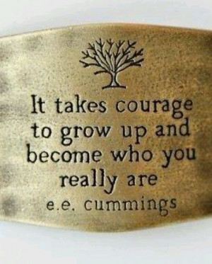 It takes courage to grow up and become who you really are ~ E.E ...