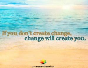 If you don't create change, change will create you.