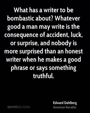 Edward Dahlberg - What has a writer to be bombastic about? Whatever ...
