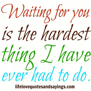 Waiting for you is the hardest thing I have ever had to do ...