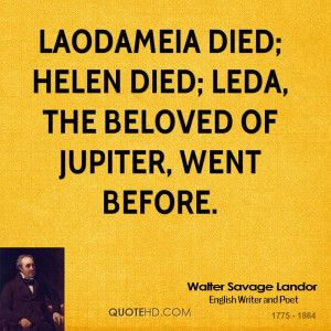 Laodameia died; Helen died; Leda, the beloved of Jupiter, went before.