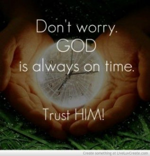 Don't worry God is Always On Time. trust him. - For more great ...