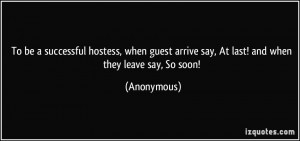 To be a successful hostess, when guest arrive say, At last! and when ...