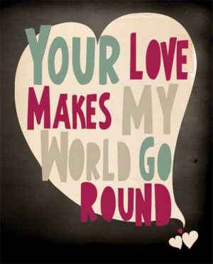 Your Love Makes My World Go Round.