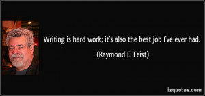 Writing is hard work; it's also the best job I've ever had. - Raymond ...