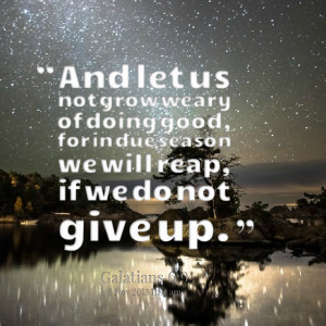 Quotes Picture: and let us not grow weary of doing good, for in due ...