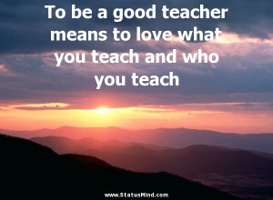 To be a good teacher means to love what you teach and who you teach ...