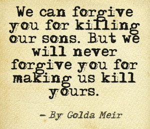 Golda Meir - We can forgive you for killing our sons, but we will ...