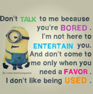 Don't talk to me because you are bored. I'm not here to entertain ...