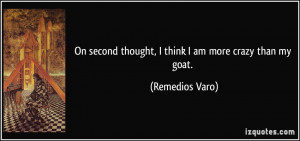 On second thought, I think I am more crazy than my goat. - Remedios ...