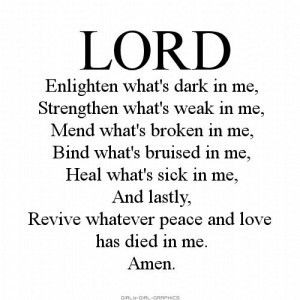 LORD, Enlighten what's dark in me, Strengthen what's weak in me, Mend ...