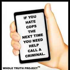 you hate cops the next time you need help call a criminal more police ...