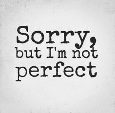 ... , and sometimes it gets me in some trouble. I'm sorry I'm not perfect