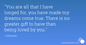 You are all that I have longed for, you have made my dreams come true ...